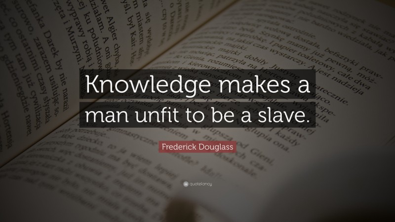 """Frederick Douglass Quote: """"Knowledge makes a man unfit to be a slave."""""""