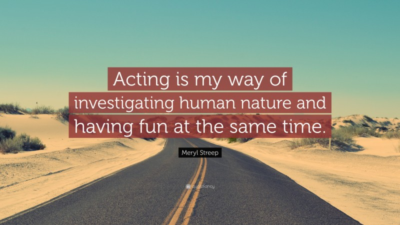 """Meryl Streep Quote: """"Acting is my way of investigating human nature and having fun at the same time."""""""