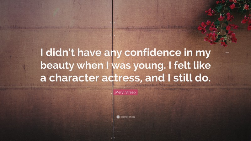 """Meryl Streep Quote: """"I didn't have any confidence in my beauty when I was young. I felt like a character actress, and I still do."""""""