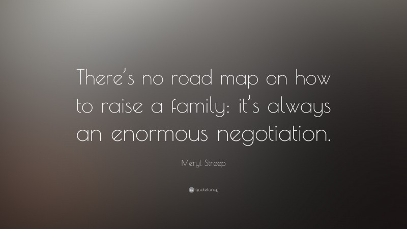 """Meryl Streep Quote: """"There's no road map on how to raise a family: it's always an enormous negotiation."""""""