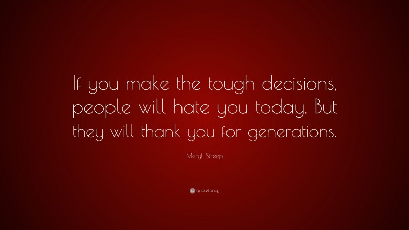 """Meryl Streep Quote: """"If you make the tough decisions, people will hate you today. But they will thank you for generations."""""""
