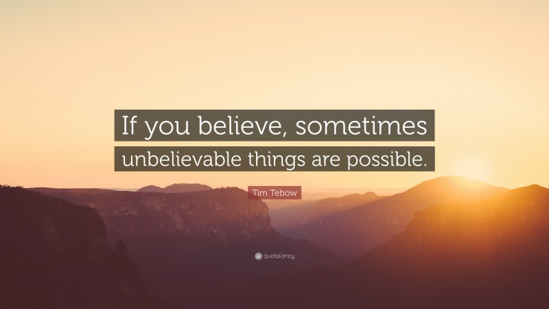 """Tim Tebow Quote: """"If you believe, sometimes unbelievable things are possible."""""""