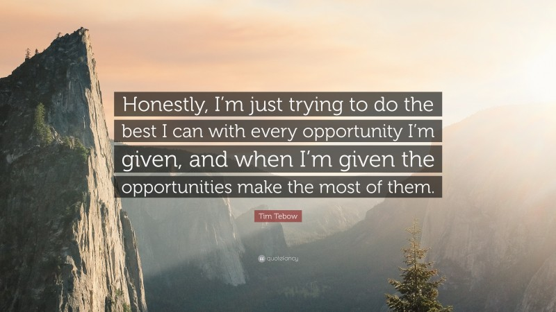 """Tim Tebow Quote: """"Honestly, I'm just trying to do the best I can with every opportunity I'm given, and when I'm given the opportunities make the most of them."""""""