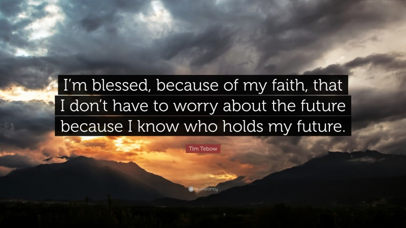 """Tim Tebow Quote: """"I'm blessed, because of my faith, that I don't have to worry about the future because I know who holds my future."""""""