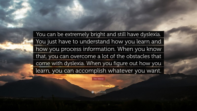 """Tim Tebow Quote: """"You can be extremely bright and still have dyslexia. You just have to understand how you learn and how you process information. When you know that, you can overcome a lot of the obstacles that come with dyslexia. When you figure out how you learn, you can accomplish whatever you want."""""""