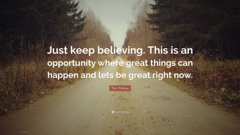 """Tim Tebow Quote: """"Just keep believing. This is an opportunity where great things can happen and lets be great right now."""""""