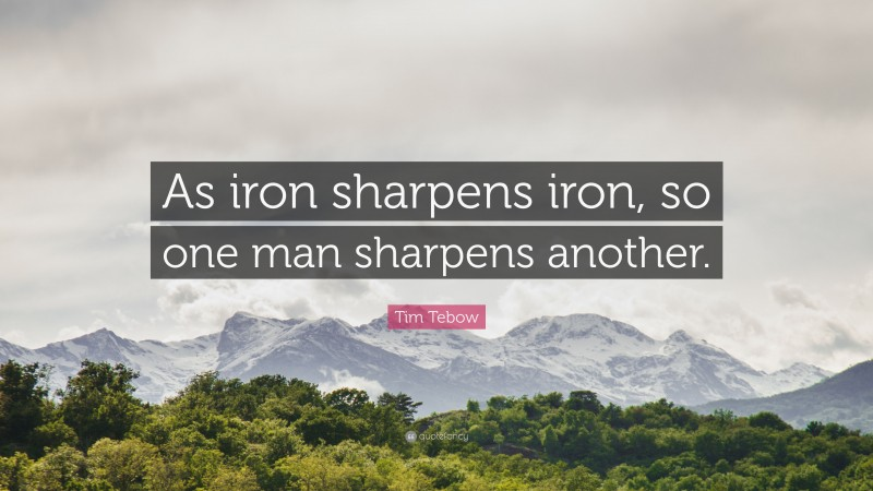 """Tim Tebow Quote: """"As iron sharpens iron, so one man sharpens another."""""""