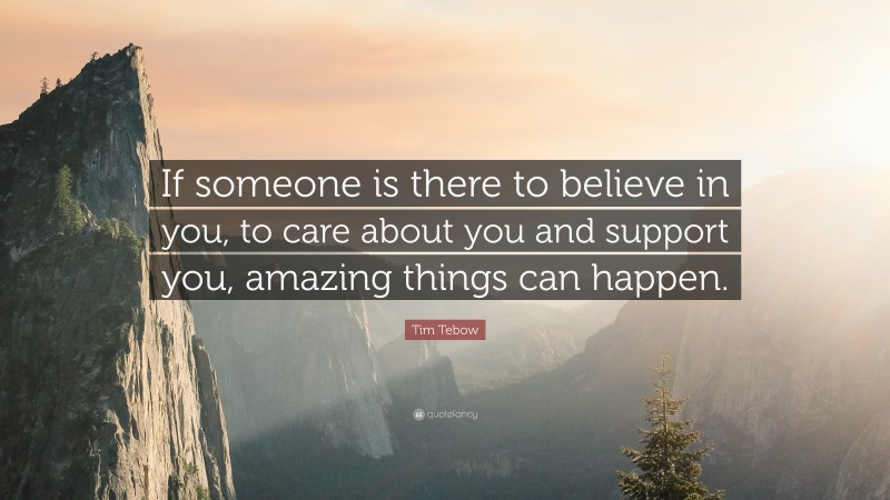 """Tim Tebow Quote: """"If someone is there to believe in you, to care about you and support you, amazing things can happen."""""""