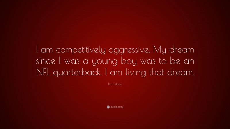 """Tim Tebow Quote: """"I am competitively aggressive. My dream since I was a young boy was to be an NFL quarterback. I am living that dream."""""""