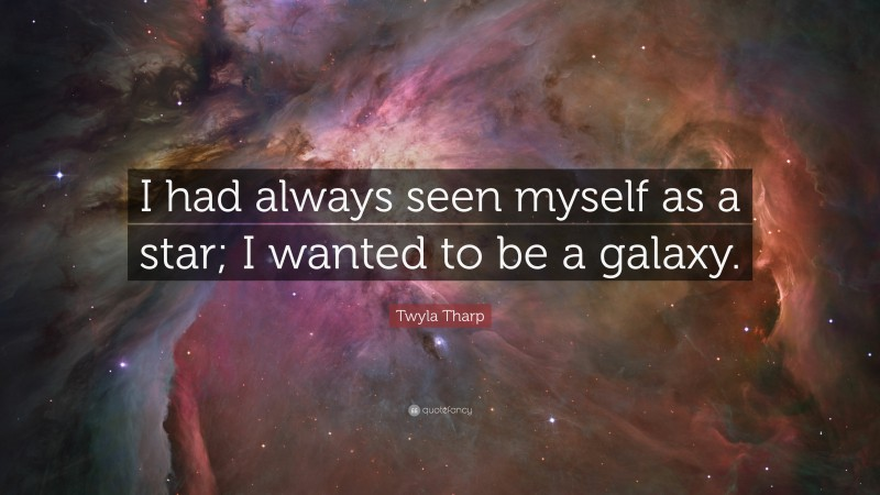 """Twyla Tharp Quote: """"I had always seen myself as a star; I wanted to be a galaxy."""""""