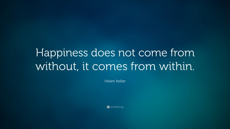 """Helen Keller Quote: """"Happiness does not come from without, it comes from within."""""""