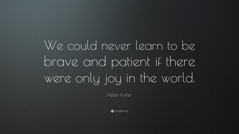 """Helen Keller Quote: """"We could never learn to be brave and patient if there were only joy in the world."""""""