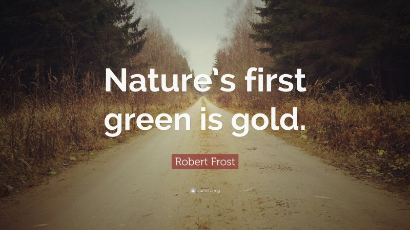 """Robert Frost Quote: """"Nature's first green is gold."""""""