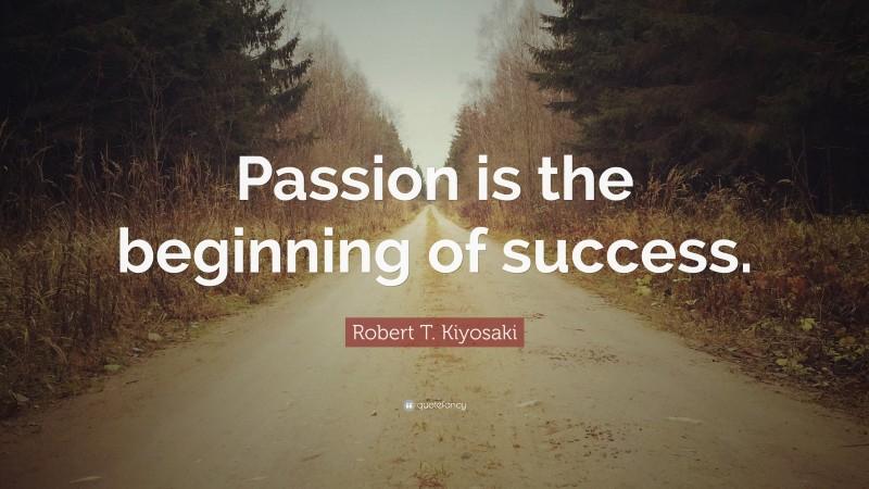 "Robert T. Kiyosaki Quote: ""Passion is the beginning of success."""