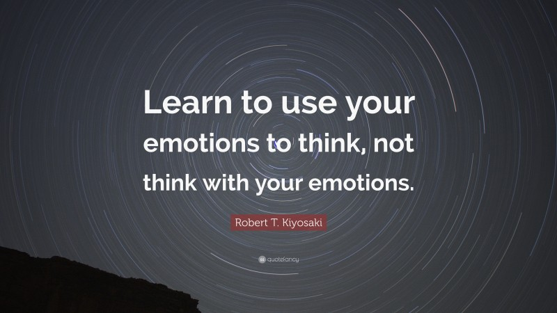 """Robert T. Kiyosaki Quote: """"Learn to use your emotions to think, not think with your emotions."""""""