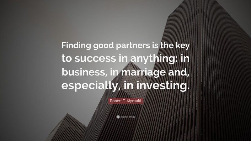 """Robert T. Kiyosaki Quote: """"Finding good partners is the key to success in anything: in business, in marriage and, especially, in investing."""""""