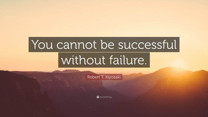 """Robert T. Kiyosaki Quote: """"You cannot be successful without failure."""""""