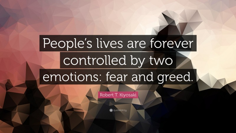 """Robert T. Kiyosaki Quote: """"People's lives are forever controlled by two emotions: fear and greed."""""""