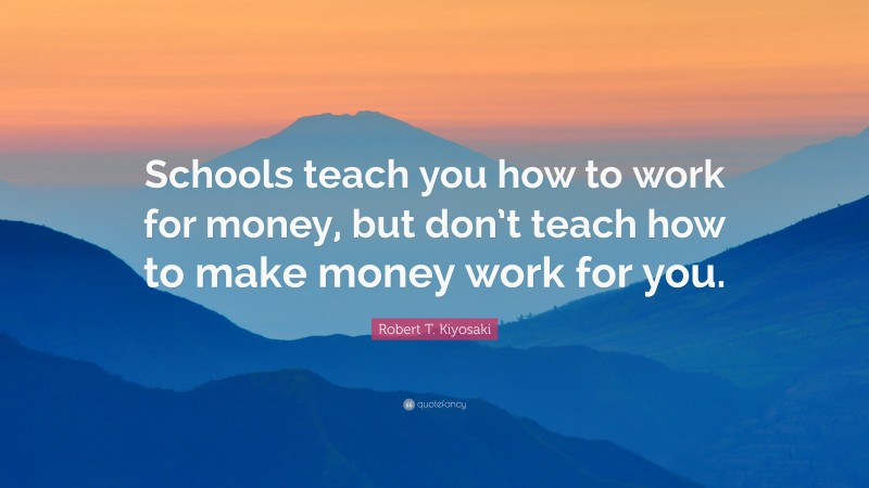 """Robert T. Kiyosaki Quote: """"Schools teach you how to work for money, but don't teach how to make money work for you."""""""