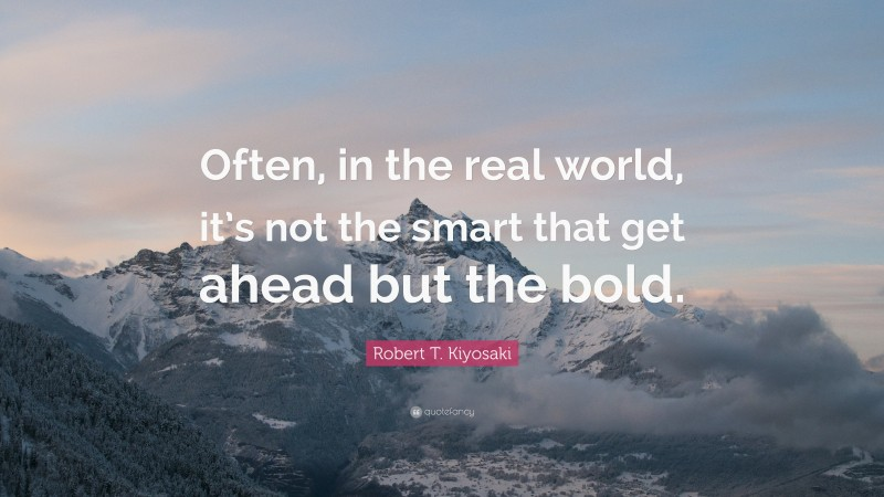"""Robert T. Kiyosaki Quote: """"Often, in the real world, it's not the smart that get ahead but the bold."""""""