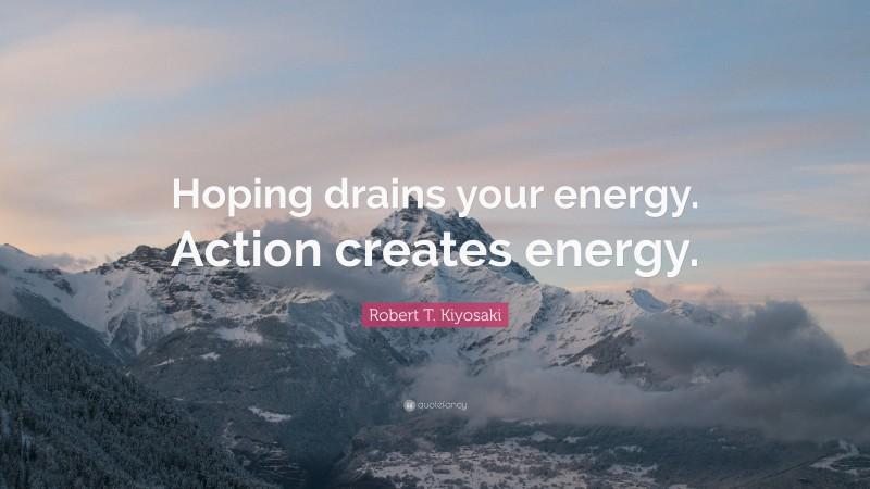 "Robert T. Kiyosaki Quote: ""Hoping drains your energy. Action creates energy."""