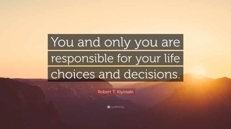 """Decision Quotes: """"You and only you are responsible for your life choices and decisions."""" — Robert T. Kiyosaki"""