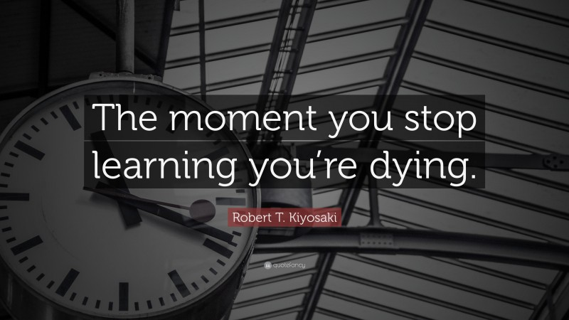 """Robert T. Kiyosaki Quote: """"The moment you stop learning you're dying."""""""