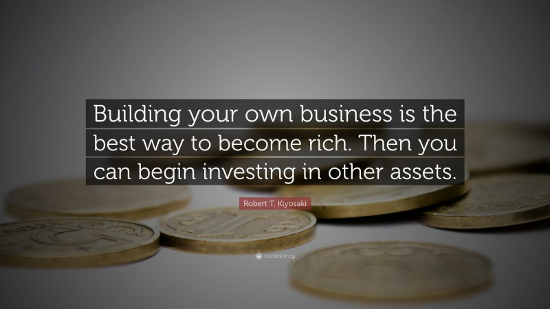 "Robert T. Kiyosaki Quote: ""Building your own business is the best way to become rich. Then you can begin investing in other assets."""