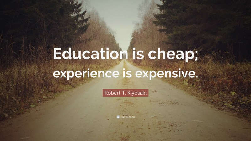 """Robert T. Kiyosaki Quote: """"Education is cheap; experience is expensive."""""""