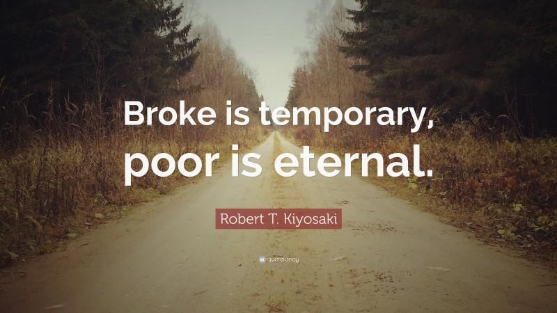 "Robert T. Kiyosaki Quote: ""Broke is temporary, poor is eternal."""