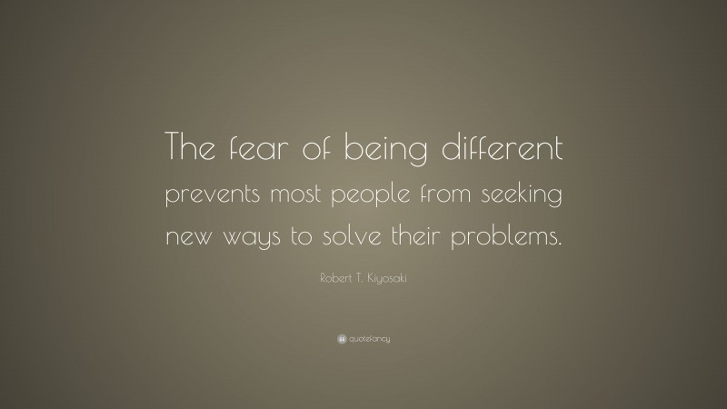 """Robert T. Kiyosaki Quote: """"The fear of being different prevents most people from seeking new ways to solve their problems."""""""