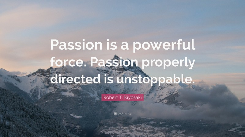 """Robert T. Kiyosaki Quote: """"Passion is a powerful force. Passion properly directed is unstoppable."""""""