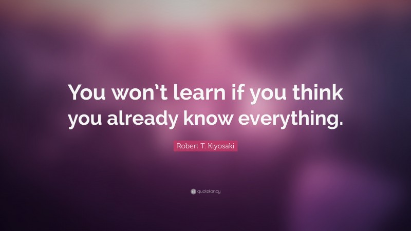 "Robert T. Kiyosaki Quote: ""You won't learn if you think you already know everything."""