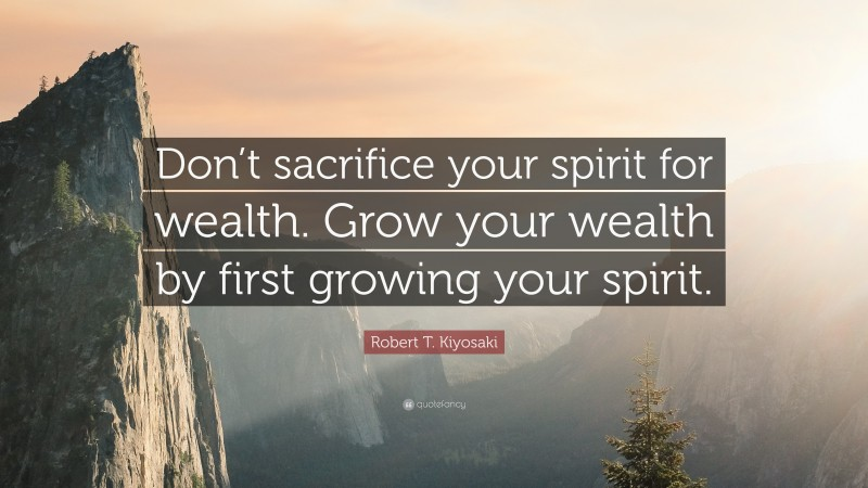 """Robert T. Kiyosaki Quote: """"Don't sacrifice your spirit for wealth. Grow your wealth by first growing your spirit."""""""