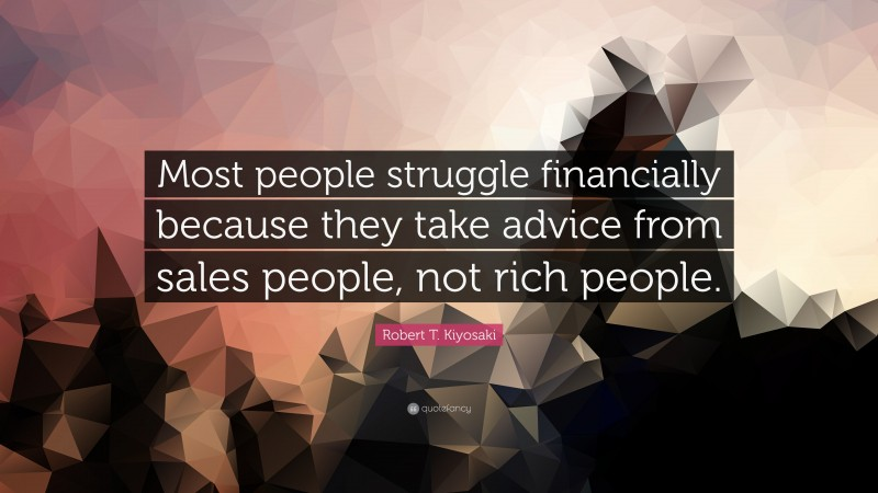 """Robert T. Kiyosaki Quote: """"Most people struggle financially because they take advice from sales people, not rich people."""""""