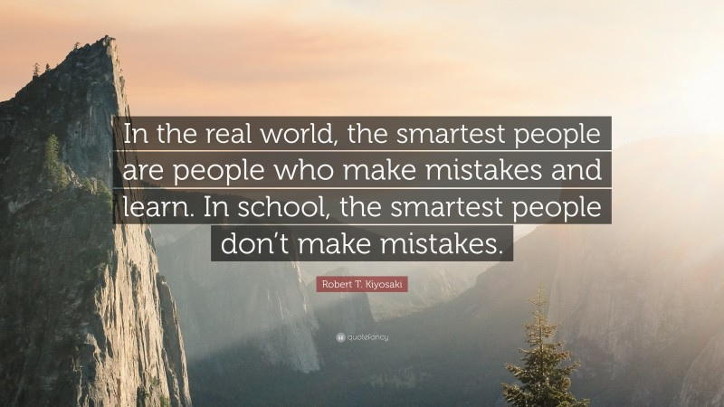 """Robert T. Kiyosaki Quote: """"In the real world, the smartest people are people who make mistakes and learn. In school, the smartest people don't make mistakes."""""""