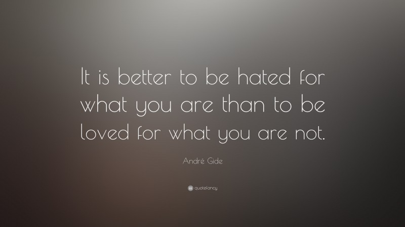 """André Gide Quote: """"It is better to be hated for what you are than to be loved for what you are not."""""""