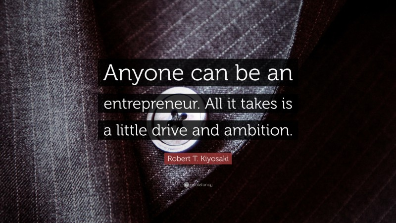 """Robert T. Kiyosaki Quote: """"Anyone can be an entrepreneur. All it takes is a little drive and ambition."""""""