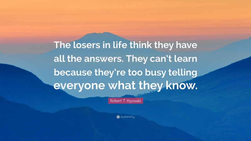 """Robert T. Kiyosaki Quote: """"The losers in life think they have all the answers. They can't learn because they're too busy telling everyone what they know."""""""