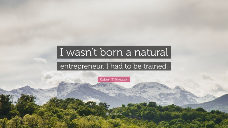 """Robert T. Kiyosaki Quote: """"I wasn't born a natural entrepreneur. I had to be trained."""""""
