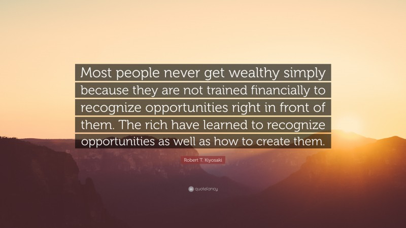 """Robert T. Kiyosaki Quote: """"Most people never get wealthy simply because they are not trained financially to recognize opportunities right in front of them. The rich have learned to recognize opportunities as well as how to create them."""""""