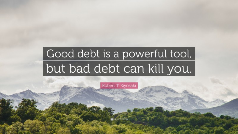 "Robert T. Kiyosaki Quote: ""Good debt is a powerful tool, but bad debt can kill you."""