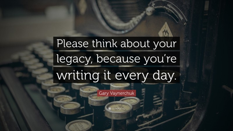 """Gary Vaynerchuk Quote: """"Please think about your legacy, because you're writing it every day."""""""