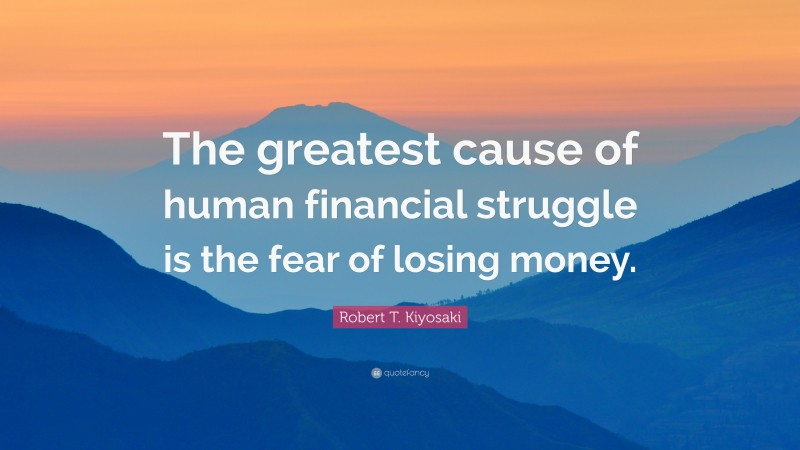 """Robert T. Kiyosaki Quote: """"The greatest cause of human financial struggle is the fear of losing money."""""""