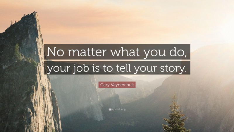 """Gary Vaynerchuk Quote: """"No matter what you do, your job is to tell your story."""""""