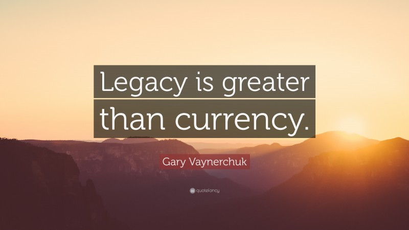 """Gary Vaynerchuk Quote: """"Legacy is greater than currency."""""""
