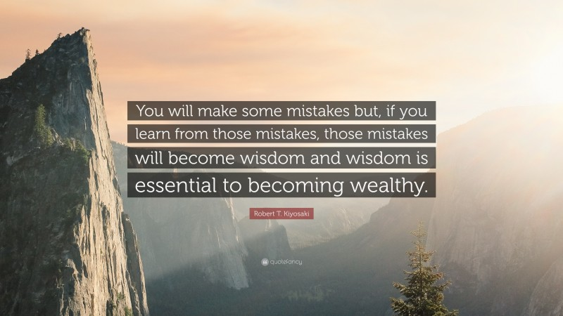 """Robert T. Kiyosaki Quote: """"You will make some mistakes but, if you learn from those mistakes, those mistakes will become wisdom and wisdom is essential to becoming wealthy."""""""