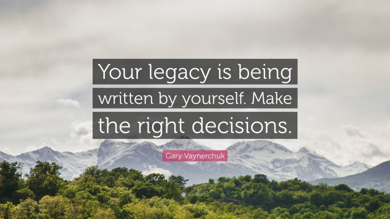 """Gary Vaynerchuk Quote: """"Your legacy is being written by yourself. Make the right decisions."""""""