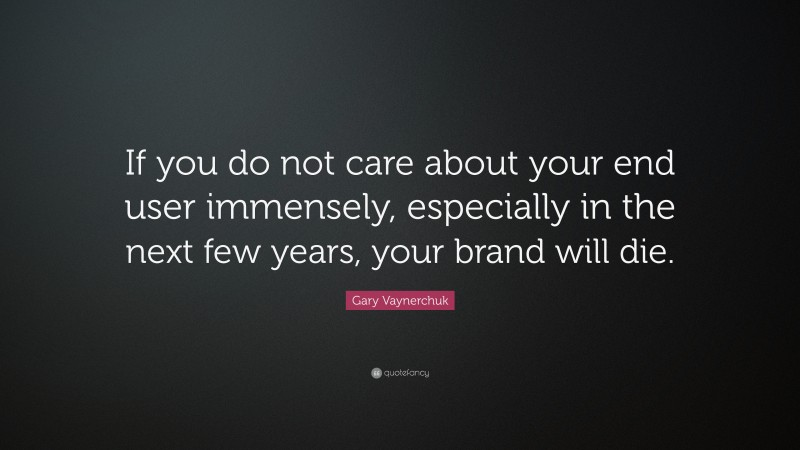 """Gary Vaynerchuk Quote: """"If you do not care about your end user immensely, especially in the next few years, your brand will die."""""""