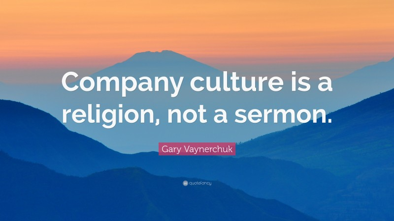 """Gary Vaynerchuk Quote: """"Company culture is a religion, not a sermon."""""""